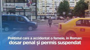 Polițistul care a accidentat o femeie, în Roman: dosar penal și permis suspendat